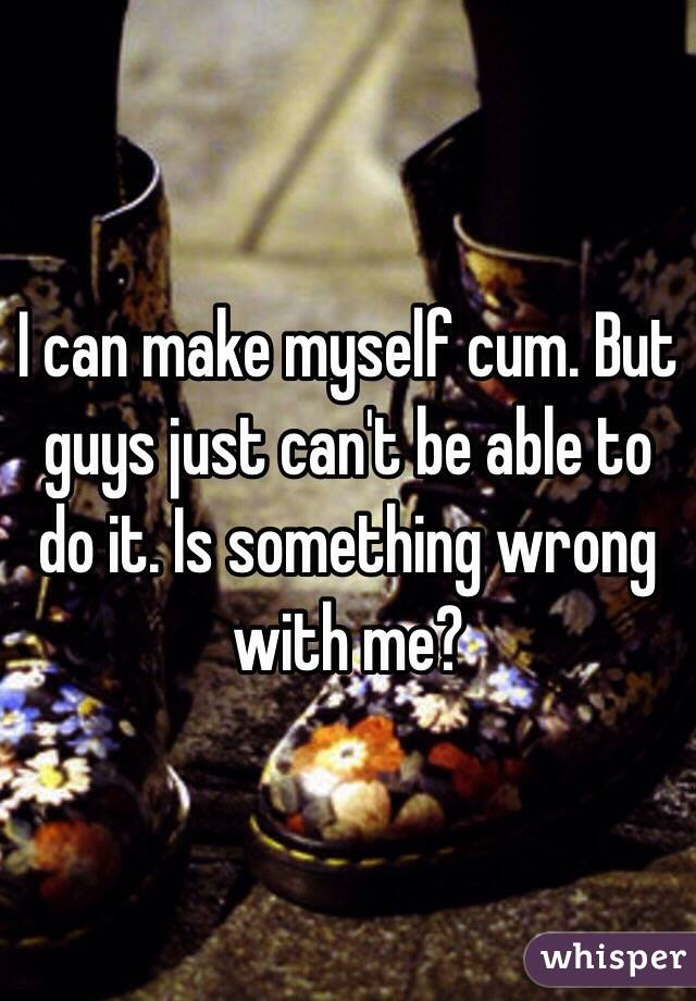 I can make myself cum. But guys just can't be able to do it. Is something wrong with me?