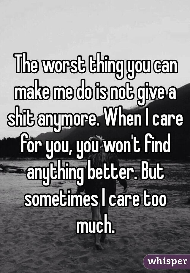 The worst thing you can make me do is not give a shit anymore. When I care for you, you won't find anything better. But sometimes I care too much.