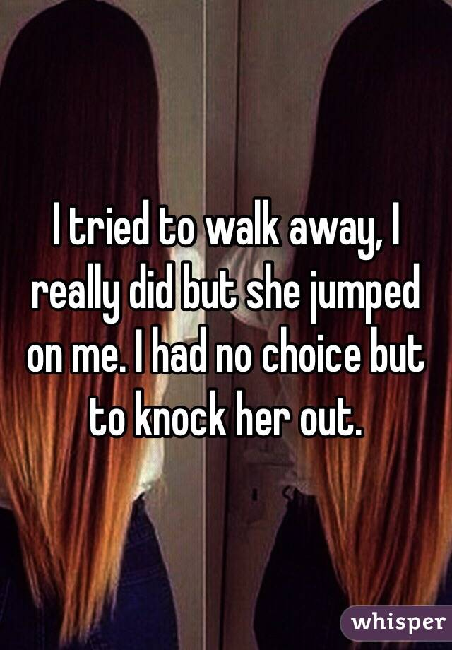 I tried to walk away, I really did but she jumped on me. I had no choice but to knock her out.