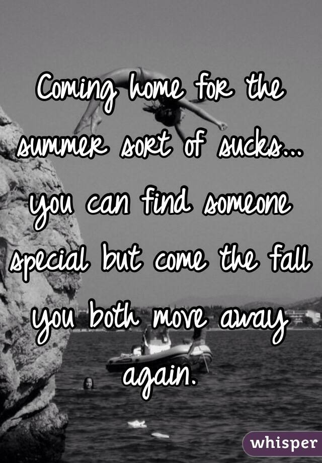 Coming home for the summer sort of sucks... you can find someone special but come the fall you both move away again.