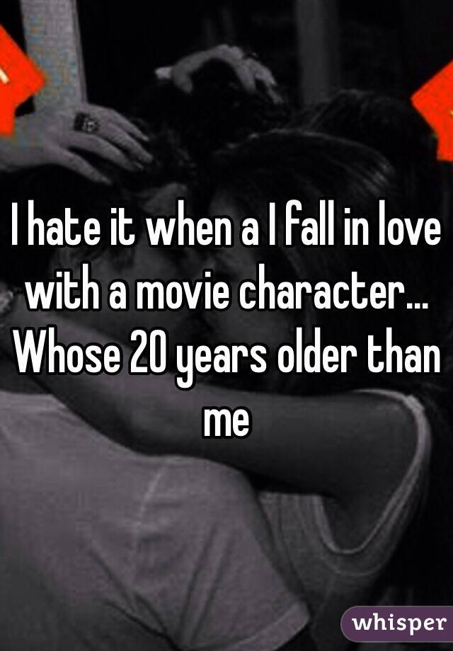 I hate it when a I fall in love with a movie character... Whose 20 years older than me