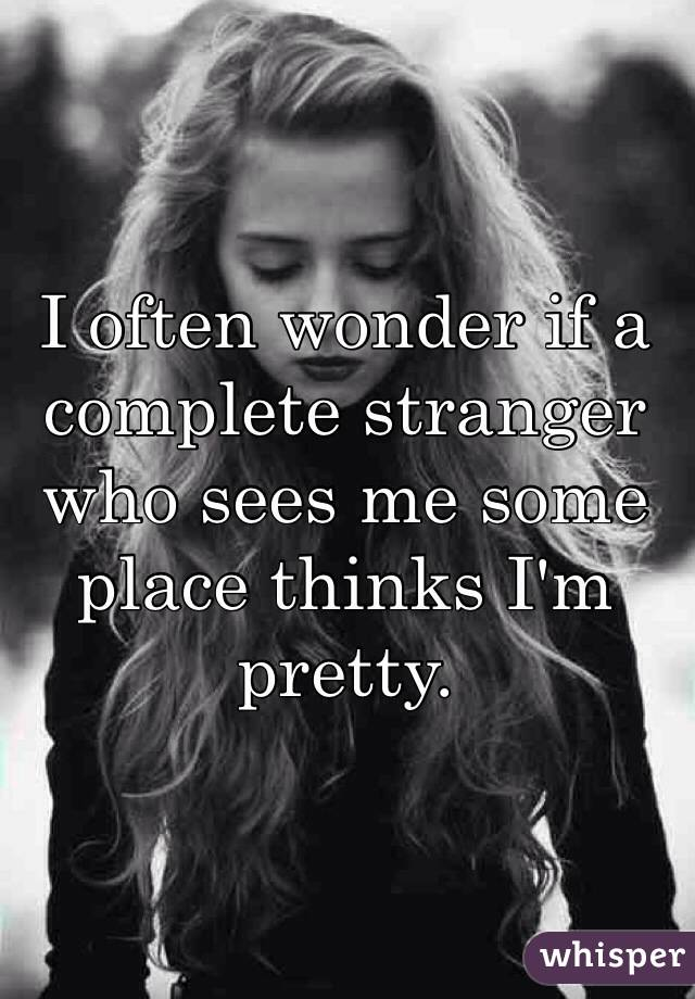 I often wonder if a complete stranger who sees me some place thinks I'm pretty.