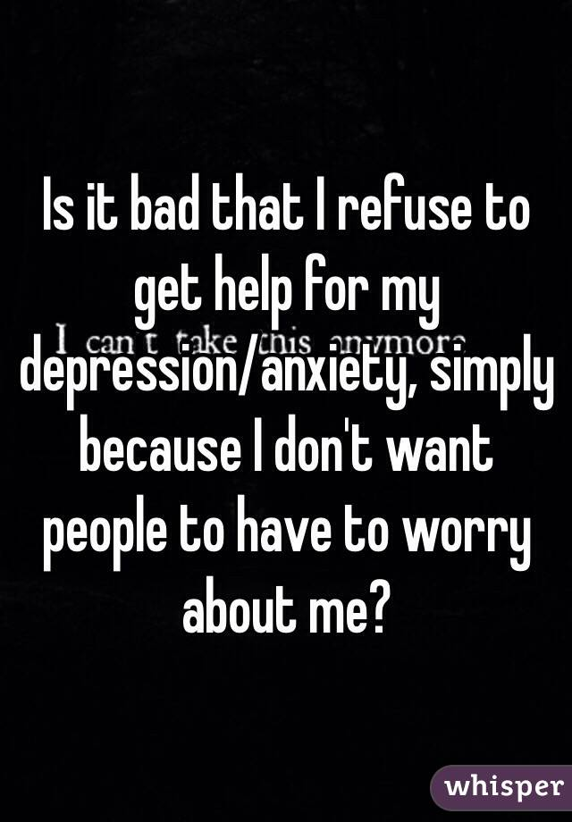 Is it bad that I refuse to get help for my depression/anxiety, simply because I don't want people to have to worry about me?