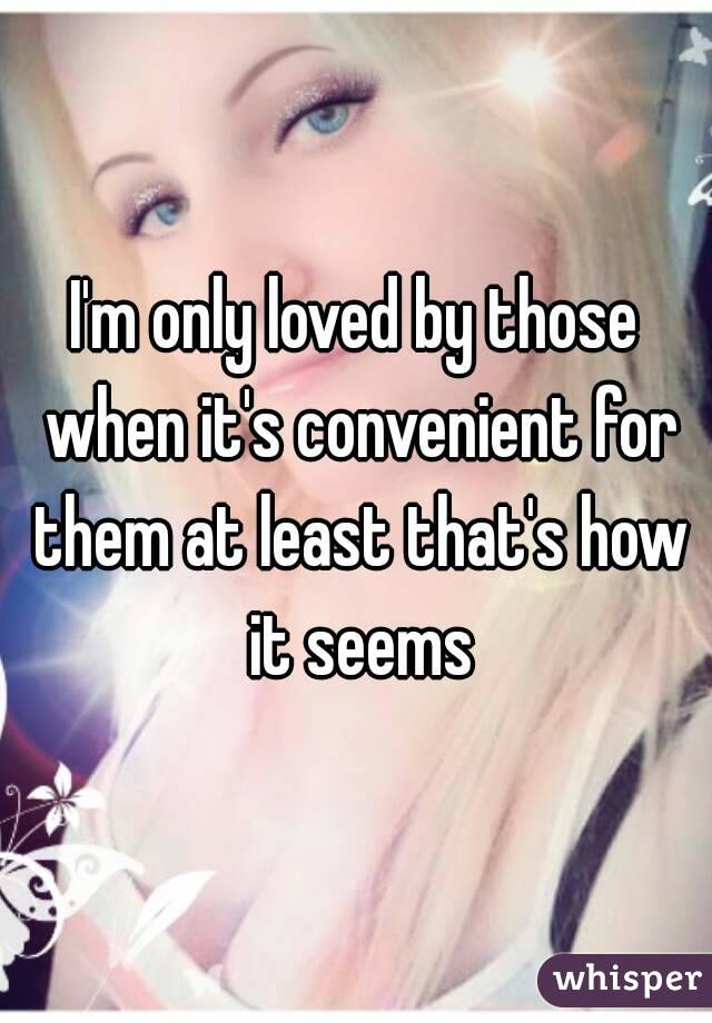 I'm only loved by those when it's convenient for them at least that's how it seems