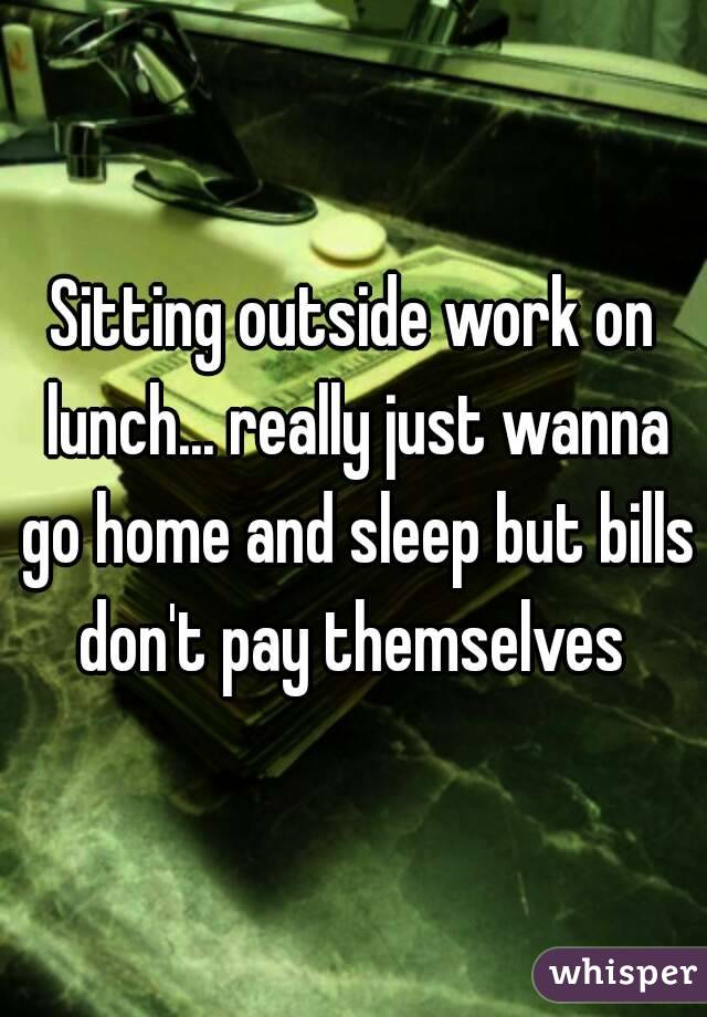 Sitting outside work on lunch... really just wanna go home and sleep but bills don't pay themselves