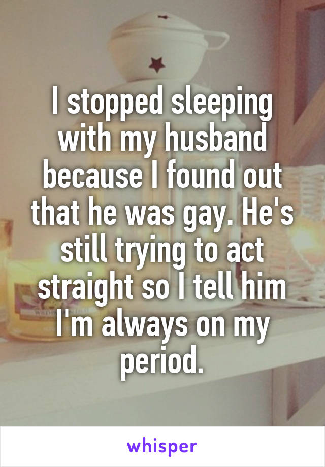 I stopped sleeping with my husband because I found out that he was gay. He's still trying to act straight so I tell him I'm always on my period.