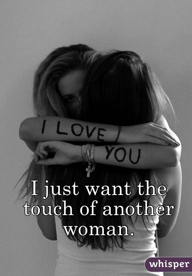 I just want the touch of another woman.