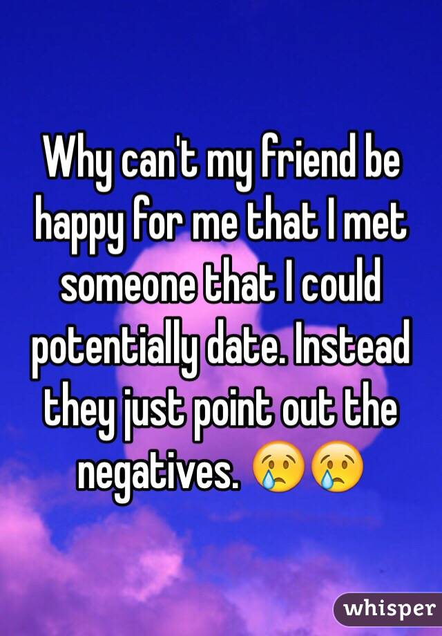 Why can't my friend be happy for me that I met someone that I could potentially date. Instead they just point out the negatives. 😢😢