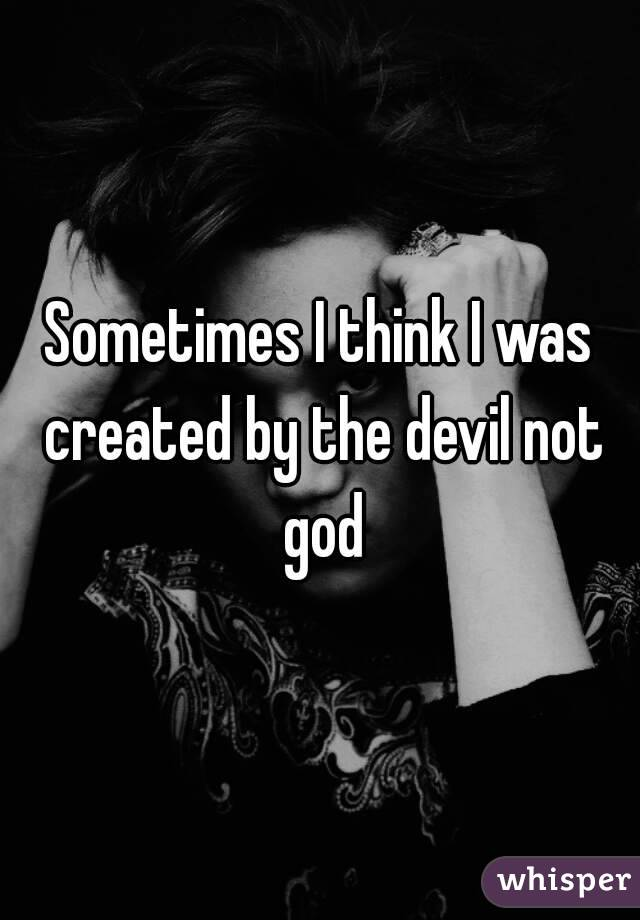 Sometimes I think I was created by the devil not god