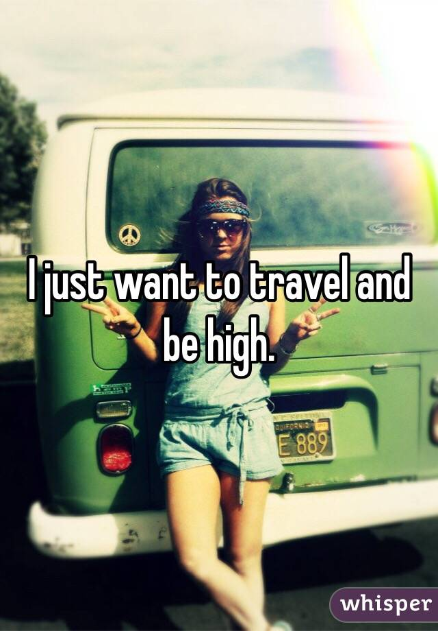 I just want to travel and be high.