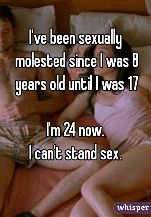 I've been sexually molested since I was 8 years old until I was 17  I'm 24 now. I can't stand sex.
