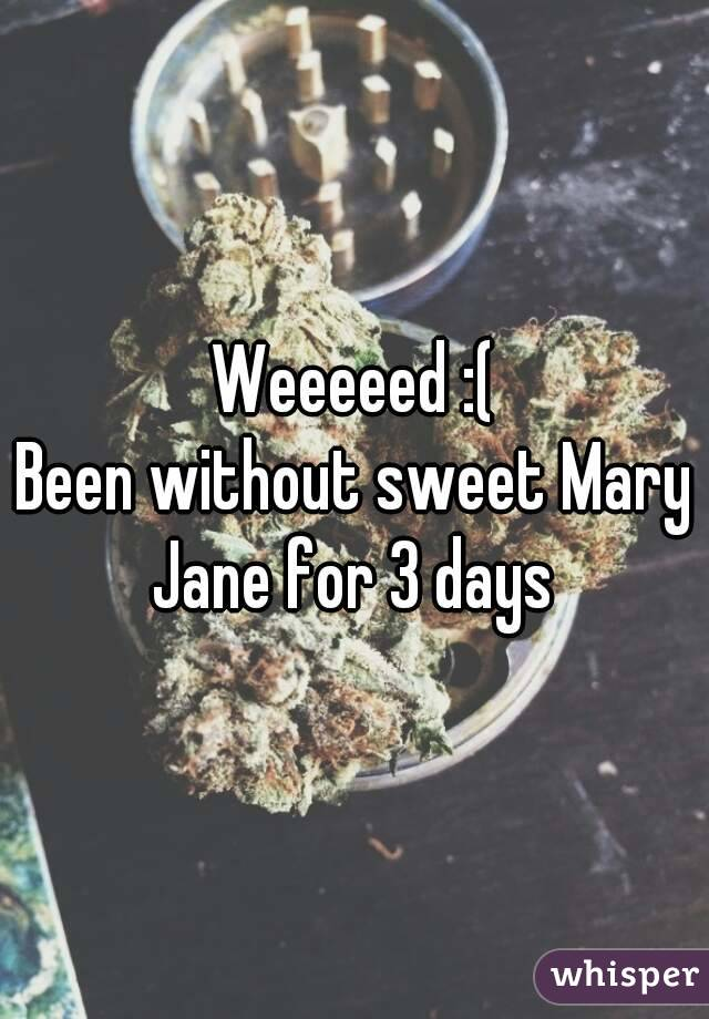 Weeeeed :( Been without sweet Mary Jane for 3 days