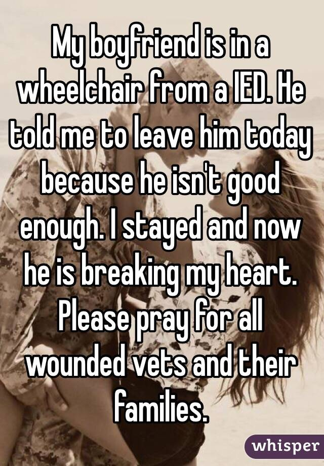 My boyfriend is in a wheelchair from a IED. He told me to leave him today because he isn't good enough. I stayed and now he is breaking my heart. Please pray for all wounded vets and their families.