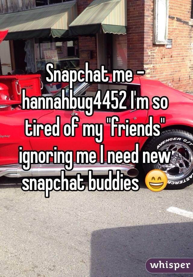 "Snapchat me -hannahbug4452 I'm so tired of my ""friends"" ignoring me I need new snapchat buddies 😄"