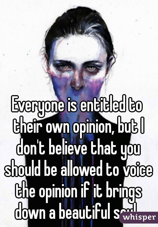 Everyone is entitled to their own opinion, but I don't believe that you should be allowed to voice the opinion if it brings down a beautiful soul.