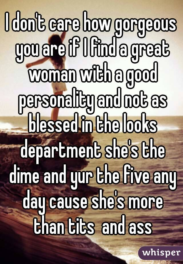 I don't care how gorgeous you are if I find a great woman with a good personality and not as blessed in the looks department she's the dime and yur the five any day cause she's more than tits  and ass