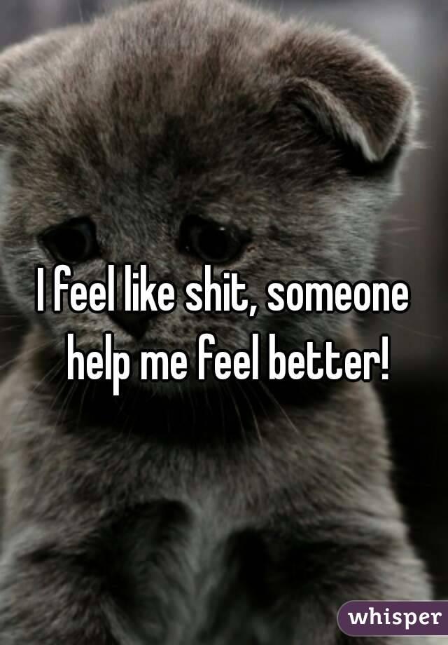 I feel like shit, someone help me feel better!