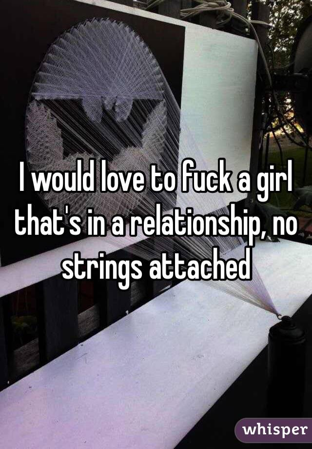 I would love to fuck a girl that's in a relationship, no strings attached