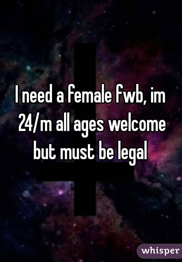 I need a female fwb, im 24/m all ages welcome but must be legal