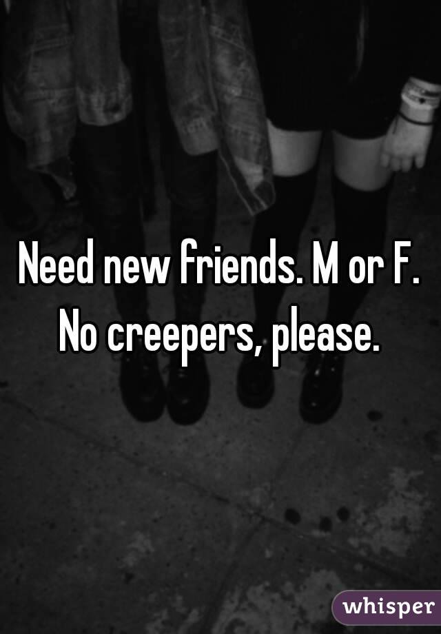 Need new friends. M or F. No creepers, please.