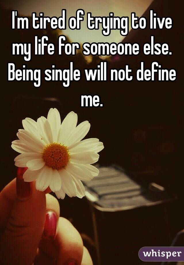 I'm tired of trying to live my life for someone else. Being single will not define me.