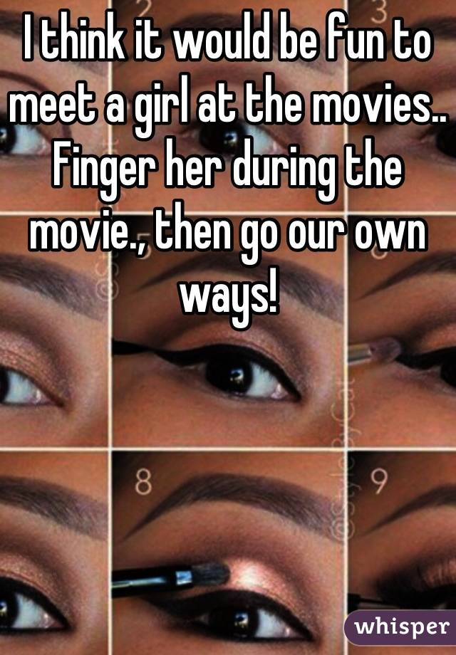 I think it would be fun to meet a girl at the movies.. Finger her during the movie., then go our own ways!