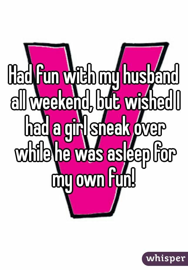 Had fun with my husband all weekend, but wished I had a girl sneak over while he was asleep for my own fun!