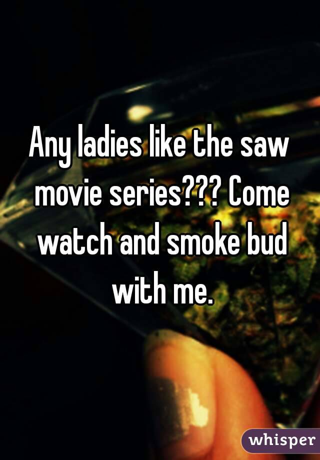 Any ladies like the saw movie series??? Come watch and smoke bud with me.