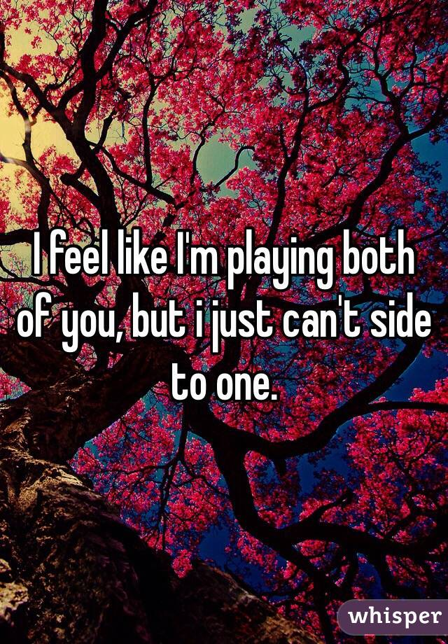 I feel like I'm playing both of you, but i just can't side to one.