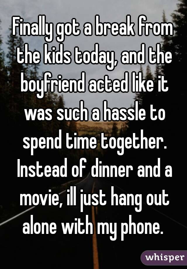 Finally got a break from the kids today, and the boyfriend acted like it was such a hassle to spend time together. Instead of dinner and a movie, ill just hang out alone with my phone.