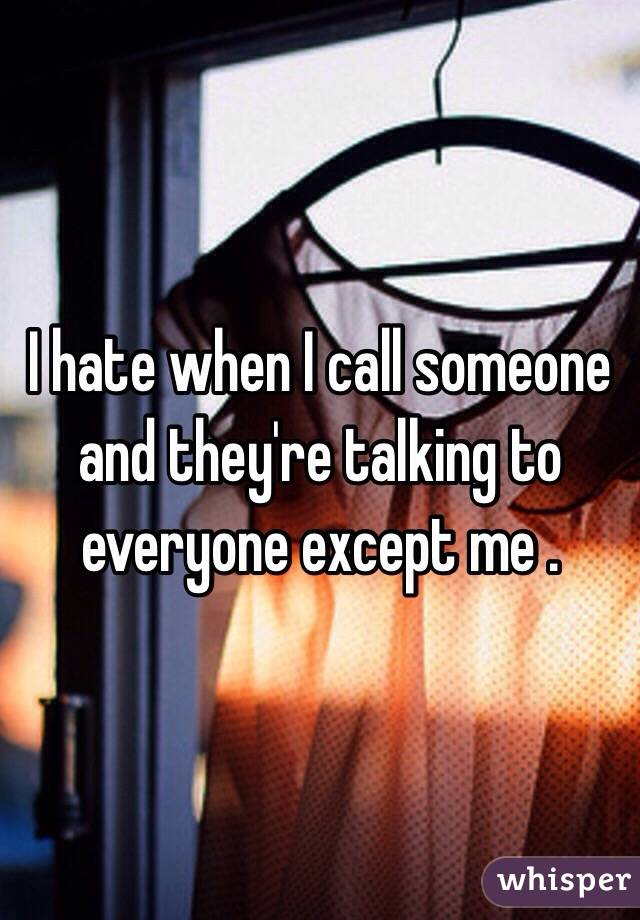 I hate when I call someone and they're talking to everyone except me .