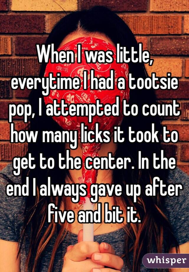 When I was little, everytime I had a tootsie pop, I attempted to count how many licks it took to get to the center. In the end I always gave up after five and bit it.