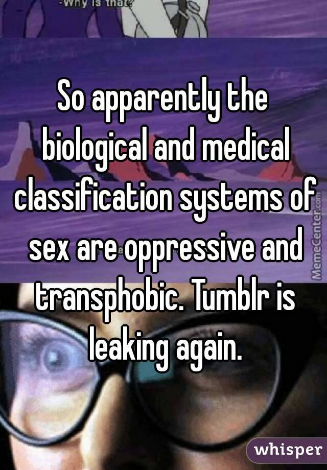 So apparently the biological and medical classification systems of sex are oppressive and transphobic. Tumblr is leaking again.