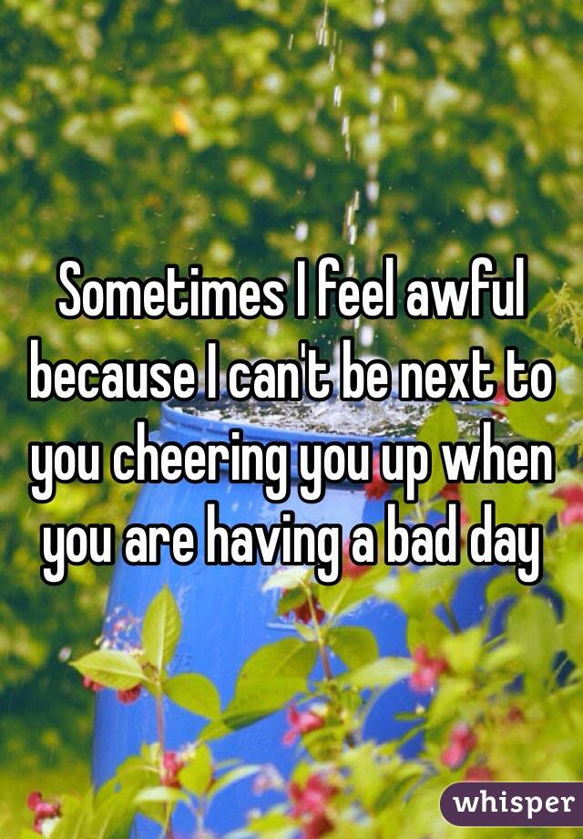 Sometimes I feel awful because I can't be next to you cheering you up when you are having a bad day