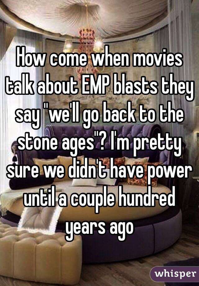 "How come when movies talk about EMP blasts they say ""we'll go back to the stone ages""? I'm pretty sure we didn't have power until a couple hundred years ago"