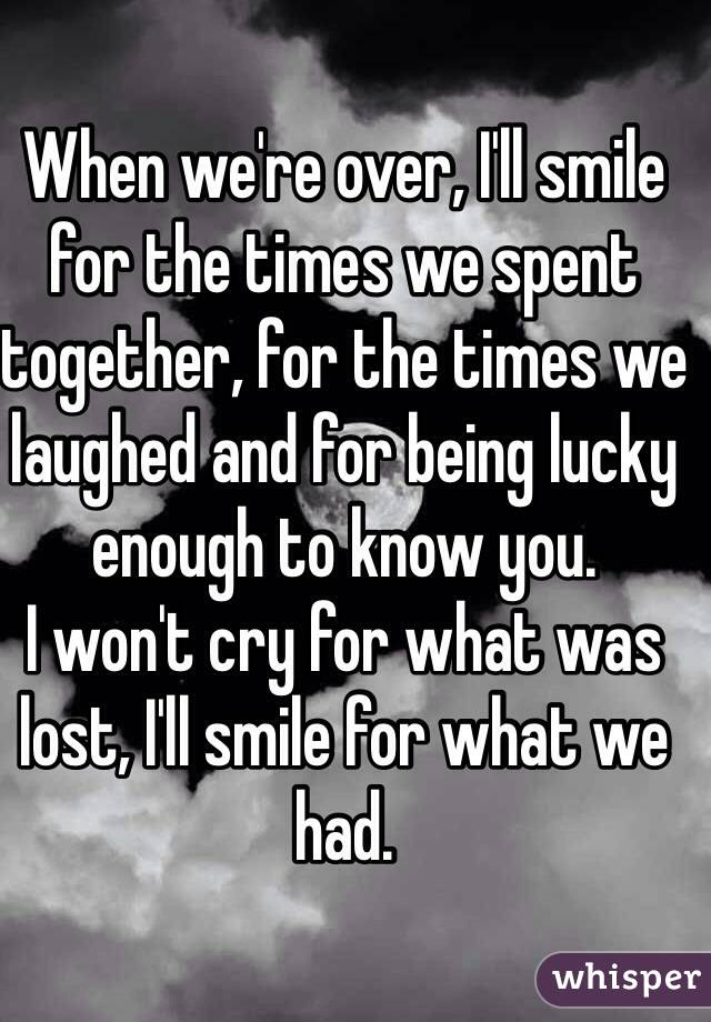 When we're over, I'll smile for the times we spent together, for the times we laughed and for being lucky enough to know you.  I won't cry for what was lost, I'll smile for what we had.