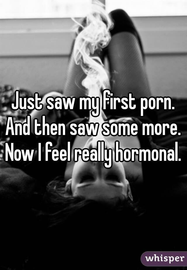 Just saw my first porn. And then saw some more. Now I feel really hormonal.