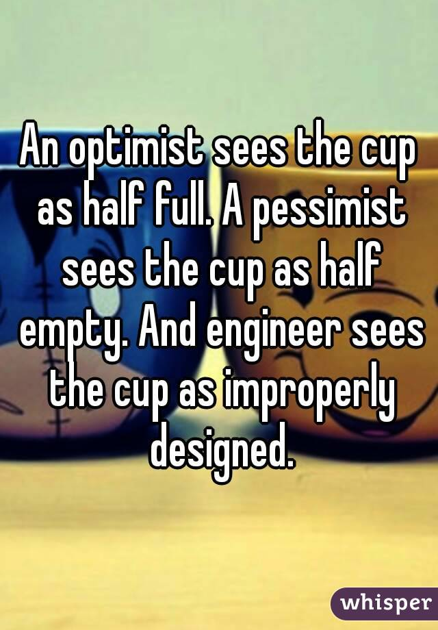 An optimist sees the cup as half full. A pessimist sees the cup as half empty. And engineer sees the cup as improperly designed.