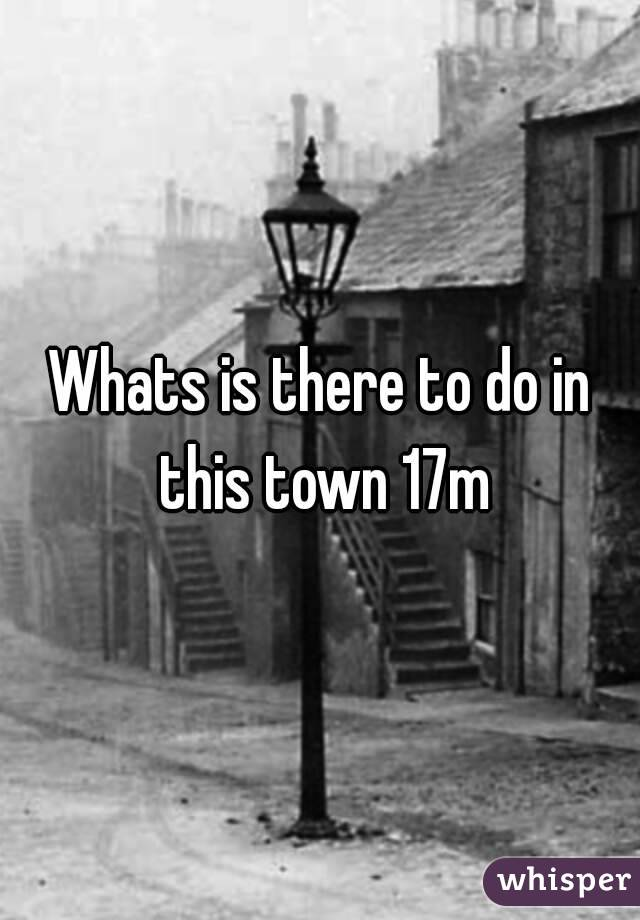 Whats is there to do in this town 17m