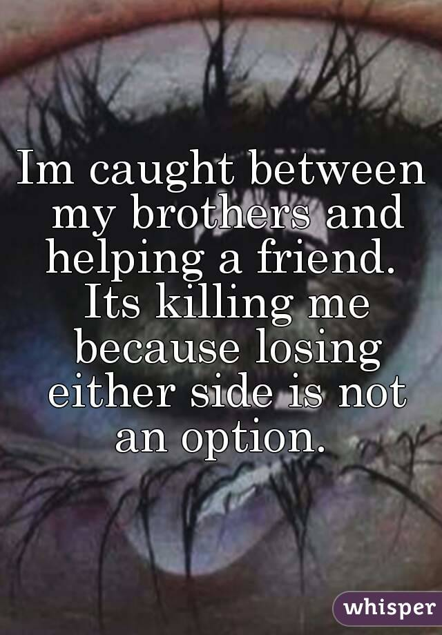 Im caught between my brothers and helping a friend.  Its killing me because losing either side is not an option.