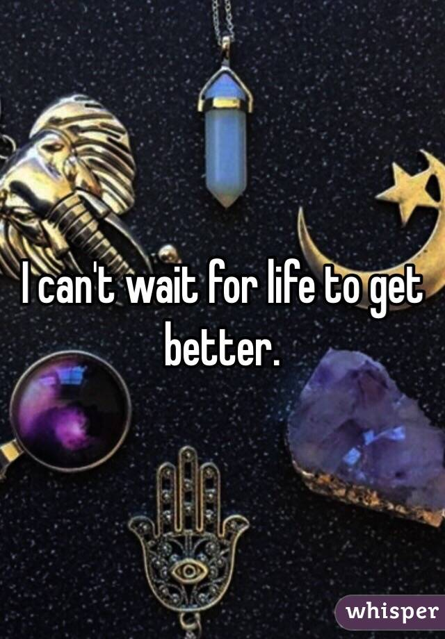 I can't wait for life to get better.