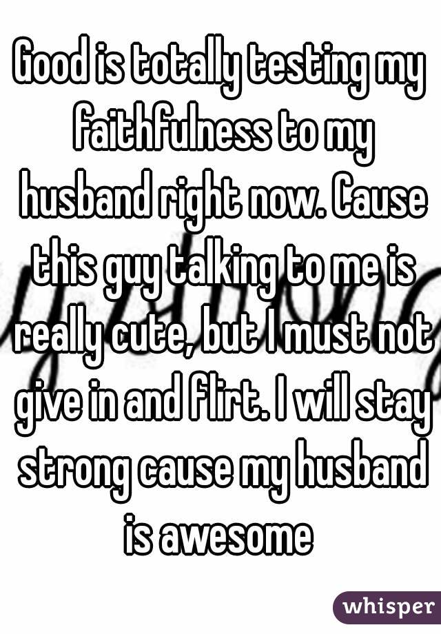 Good is totally testing my faithfulness to my husband right now. Cause this guy talking to me is really cute, but I must not give in and flirt. I will stay strong cause my husband is awesome