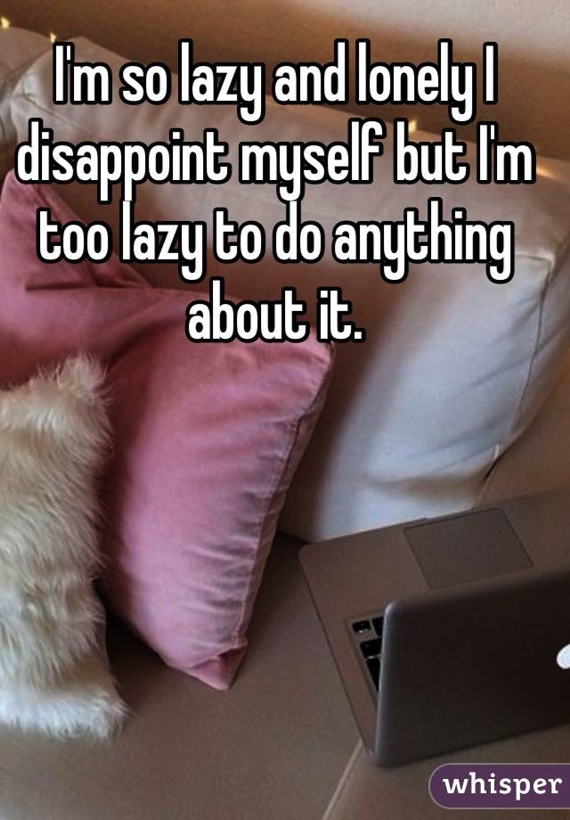I'm so lazy and lonely I disappoint myself but I'm too lazy to do anything about it.