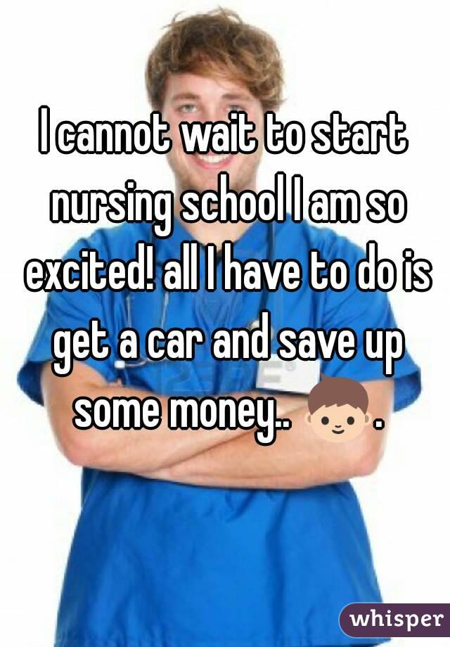 I cannot wait to start nursing school I am so excited! all I have to do is get a car and save up some money.. 👦.
