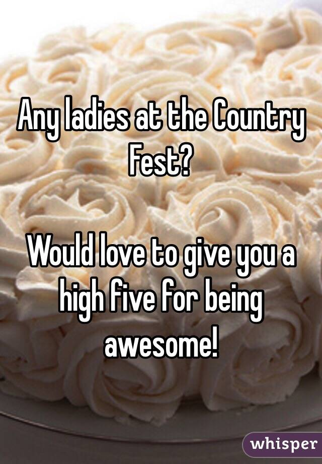 Any ladies at the Country Fest?  Would love to give you a high five for being awesome!
