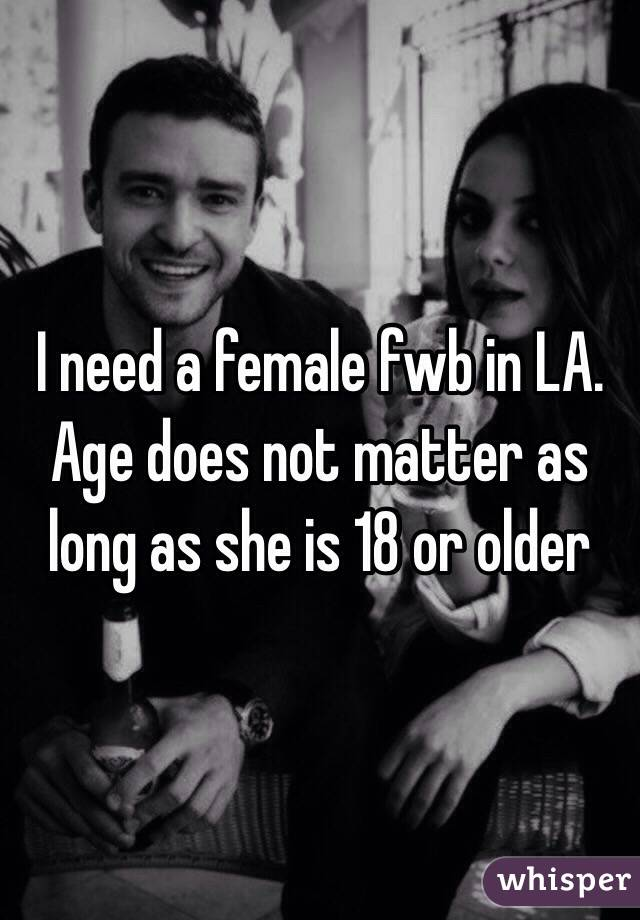 I need a female fwb in LA. Age does not matter as long as she is 18 or older