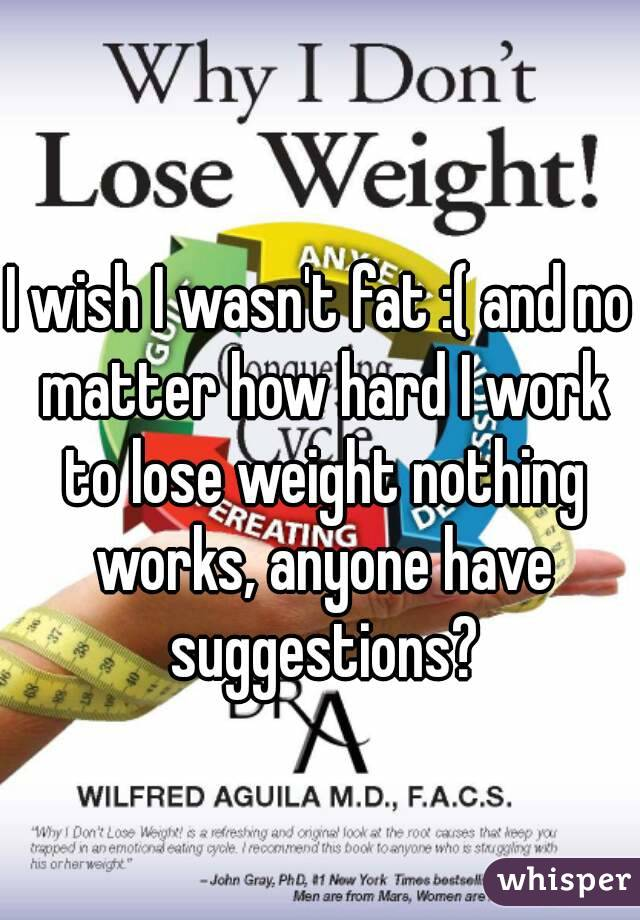 I wish I wasn't fat :( and no matter how hard I work to lose weight nothing works, anyone have suggestions?