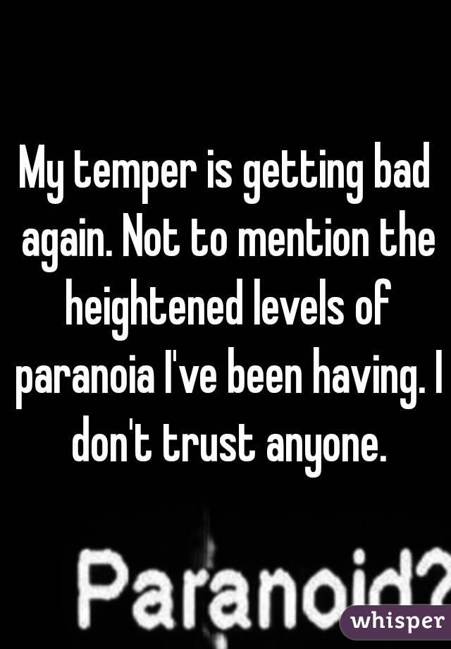 My temper is getting bad again. Not to mention the heightened levels of paranoia I've been having. I don't trust anyone.