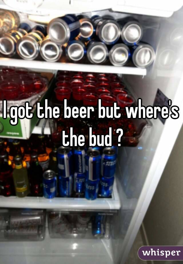 I got the beer but where's the bud ?
