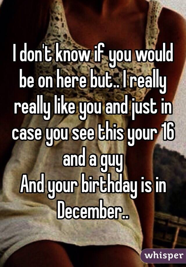 I don't know if you would be on here but.. I really really like you and just in case you see this your 16 and a guy And your birthday is in December..